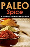 Paleo Spice A Practical Guide and Recipe Book: Merging the Worlds of Paleo and Spice