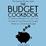The Budget Cookbook: 57 Delicious Recipes You Can Cook at Home to Have Restaurant Quality Meals on a Shoestring Budget, The Essential Kitchen Series Book 2 | Sarah Sophia