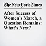 After Success of Women's March, a Question Remains: What's Next?   Susan Chira,Jonathan Martin