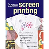 Home Screen Printing: Do-it-yourself Techniques for Graphic Tees, Art Prints and Funky Accessoriesby Paul Thimou