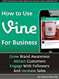 How to Use Vine App For Business: A Vine Marketing Guide - Grow Brand Awareness, Attract Customers, Engage With Followers, And Increase Sales