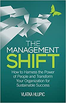 The Management Shift: How To Harness The Power Of People And Transform Your Organization For Sustainable Success