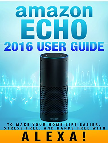 amazon-echo-2016-user-guide-to-make-your-home-life-easier-stress-free-and-hands-free-with-alexa-amaz