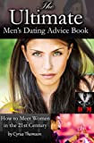 The Ultimate Mens Dating Advice Book: How to Meet Women in the 21st Century (Developed Man Love and Dating, Mens Dating Advice, Dating Advice for Men, How to Meet Women, How to Meet Girls Book 3)