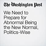 We Need to Prepare for Abnormal Being the New Normal, Politics-Wise | Chris Cillizza