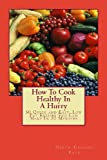 How To Cook Healthy In A Hurry: 50 Quick and Easy, Low Fat Recipes You Can Make In 30 Minutes (Volume 1)