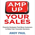 Amp Up Your Sales: Powerful Strategies That Move Customers to Make Fast, Favorable Decisions | Andy Paul
