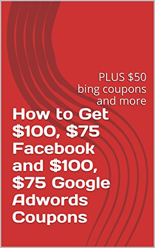 How to Get $100, $75 Facebook and $100, $75 Google Adwords Coupons: PLUS $50 bing coupons and more