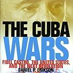 The Cuba Wars: Fidel Castro, the United States, and the Next Revolution | Daniel P. Erikson