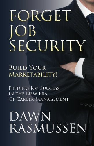 Forget Job Security: Build Your Marketability!: Finding Job Success in the New Era Of Career Management