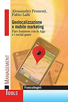 Geolocalizzazione e mobile marketing. Fare business con le App e i social game (Management Tools)