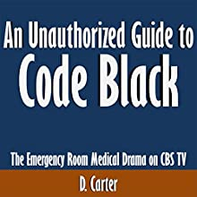 An Unauthorized Guide to Code Black: The Emergency Room Medical Drama on CBS TV (       UNABRIDGED) by D. Carter Narrated by Tom McElroy