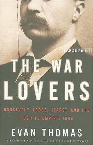 The War Lovers: Roosevelt, Lodge, Hearst, and the Rush to Empire, 1898 written by Evan Thomas