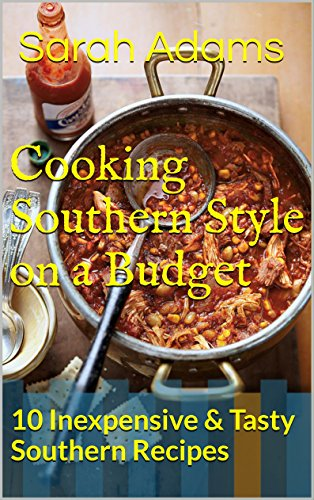 Cooking Southern Style on a Budget: 10 Inexpensive & Tasty Southern Recipes by Sarah Adams