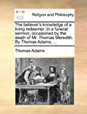 The believer's knowledge of a living redeemer. In a funeral sermon, occasioned by the death of Mr. Thomas Meredith. By Thomas Adams, ... (1140770950) by Adams, Thomas