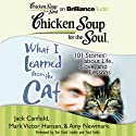 Chicken Soup for the Soul: What I Learned from the Cat: 101 Stories about Life, Love, and Lessons101 Stories about Life, Love, and Lessons (       UNABRIDGED) by Jack Canfield, Mark Victor Hansen, Amy Newmark (editor), Wendy Diamond (foreword) Narrated by Fred Stella, Teri Clark Linden