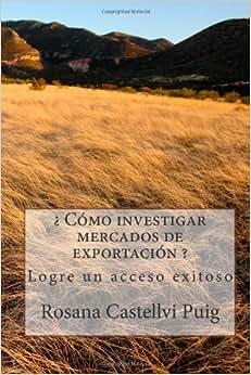 ? Como Investigar Mercados De Exportacion ?: Logre Un Acceso Exitoso (Spanish Edition)