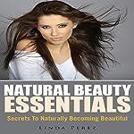 Natural Beauty Essentials: Secrets to Naturally Becoming Beautiful | Linda Perez