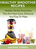 Healthy Smoothie Recipes - Healthy Herbal Smoothies That Are Nutritious, Delicious and Easy to Make