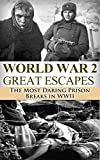 World War 2 Great Escapes: The Most Daring Prison Breaks in WWII (World War 2, World War II, WW2, WWII, the Great Escape, Soldier Story, Auschwitz, Holocaust, Prisoner of War, Prison Break Book 1)