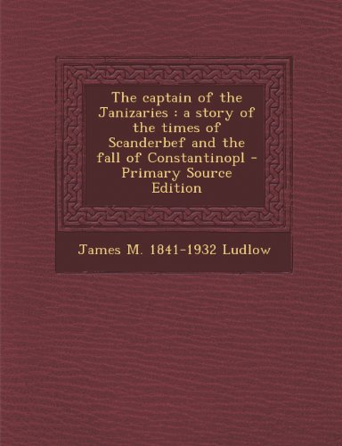 The Captain of the Janizaries: A Story of the Times of Scanderbef and the Fall of Constantinopl
