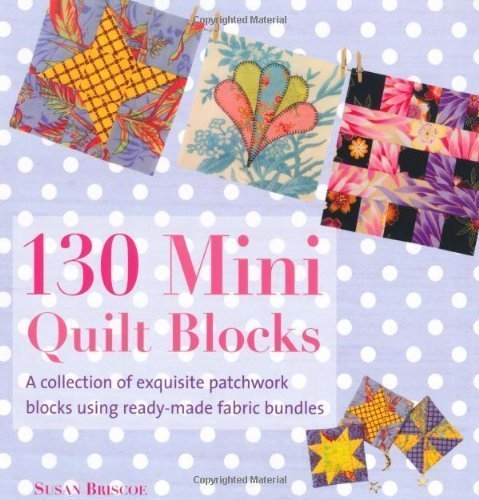 130 Mini Quilt Blocks: A Collection of Exquisite Patchwork Blocks Using Ready-Made Fabric Bundles by Susan Briscoe (Mar 1 2011)