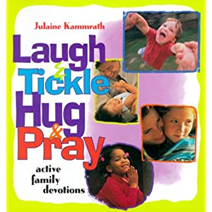Laugh and Tickle, Hug and Pray: Active Family Devotions