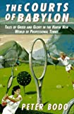 The Courts of Babylon: Tales of Greed and Glory in a Harsh New World of Professional Tennis Peter Bodo