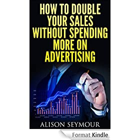 How To Double Your Sales Without Spending More On Advertising (English Edition)