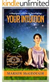 A Beginner's Guide to Developing Your Intuition: Discover how you can use your senses to guide you (English Edition)