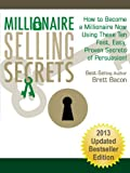 Millionaire Selling Secrets:  How to Become a Millionaire Now Using These Ten Fast, Easy, Proven Secrets of Persuasion!  2013 Updated Bestseller Edition
