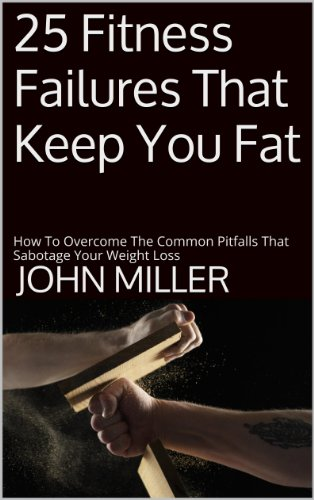 Book: 25 Fitness Failures That Keep You Fat - How To Overcome The Common Pitfalls That Sabotage Your Weight Loss by John Miller