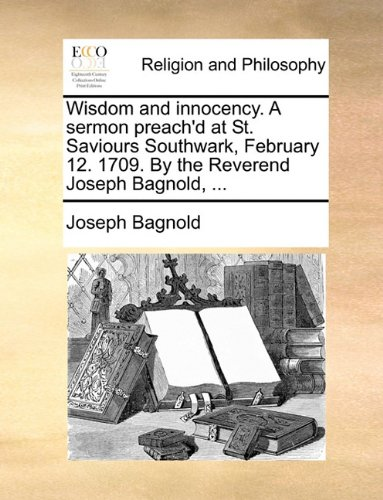 Wisdom and innocency. A sermon preach'd at St. Saviours Southwark, February 12. 1709. By the Reverend Joseph Bagnold, ...