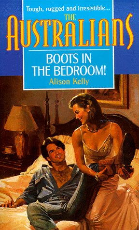 Boots in the Bedroom! (The Australians) (Harlequin) (The Australians), Alison Kelly