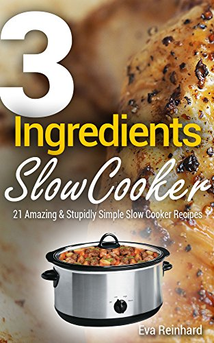3 Ingredient Slow Cooker: 21 Amazing & Stupidly Simple Slow Cooker Recipes (Healthy Recipes, Crock Pot Recipes, Slow Cooker Recipes,  Caveman Diet, Stone Age Food, Clean Food) by Eva Reinhard