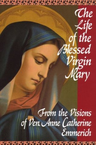 Life of the Blessed Virgin Mary: From the Visions of Ven. Anne Catherine Emmerich