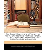 img - for The Public Health ACT, 1875: And the Whole Law Relating to Public Health, Local Government, and Urban and Rural Sanitary Authorities (Paperback) - Common book / textbook / text book