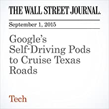 Google's Self-Driving Pods to Cruise Texas Roads (       UNABRIDGED) by Cat Zakrzewski Narrated by Alexander Quincy