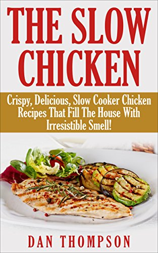 The Slow Chicken : Crispy, Delicious, Slow Cooker Chicken Recipes That Fill The House With Irresistible Smell! by Dan Thompson