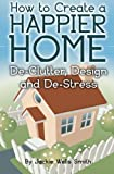 img - for How to Create a Happier Home: De-Clutter, Design and De-Stress book / textbook / text book