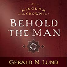 Kingdom and the Crown Vol. 3: Behold the Man (       UNABRIDGED) by Gerald N. Lund Narrated by Larry A. McKeever