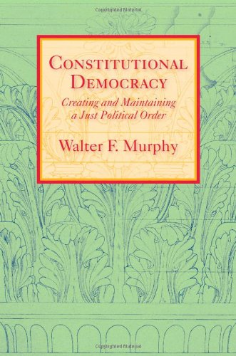Constitutional Democracy: Creating and Maintaining a Just Political Order (The Johns Hopkins Series in Constitutional Th