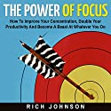 The Power of Focus: How to Improve Your Concentration, Double Your Productivity and Become a Beast at Whatever You Do Audiobook by Rich Johnson Narrated by Jim D. Johnston