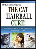 THE CAT HAIRBALL CURE!: Discover 10 Home Remedies That Effortlessly Treat, Minimize And Eliminate Hairballs In Your Kitty! (The Easy Pet Care Series)