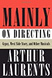 Mainly on Directing: Gypsy, West Side Story, and Other Musicals (Borzoi Books) (0307270882) by Laurents, Arthur