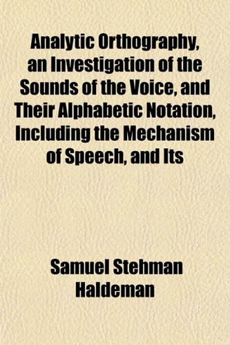 Analytic Orthography, an Investigation of the Sounds of the Voice, and Their Alphabetic Notation, Including the Mechanism of Speech, and Its