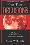 Steve Wohlberg End Time Delusions: The Rapture, the Antichrist, Israel, and the End of the World
