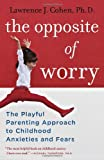 Lawrence J. Cohen The Opposite of Worry: The Playful Parenting Approach to Childhood Anxieties and Fears