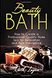 Beauty Bath: How to Create a Professional Quality Home Spa for Relaxation and Pure Indulgence