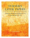 Turners Later Papers: A Study of the Manufacture, Selection, and Use of His Drawing Papers 1820-1851